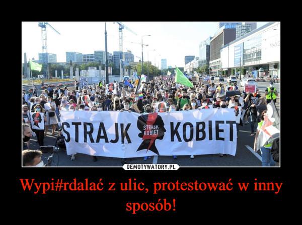 Wypi#rdalać z ulic, protestować w inny sposób! –