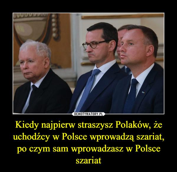 Kiedy najpierw straszysz Polaków, że uchodźcy w Polsce wprowadzą szariat, po czym sam wprowadzasz w Polsce szariat –