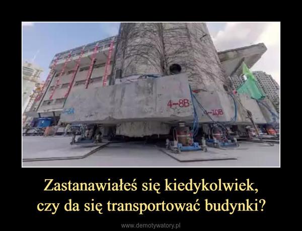 Zastanawiałeś się kiedykolwiek,czy da się transportować budynki? –