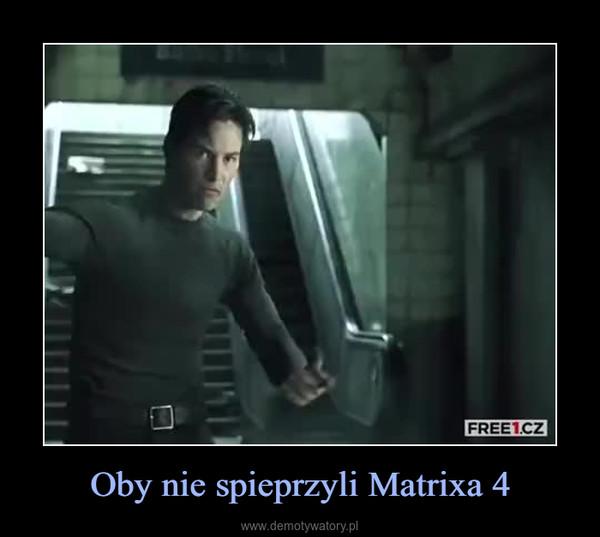 Oby nie spieprzyli Matrixa 4 –