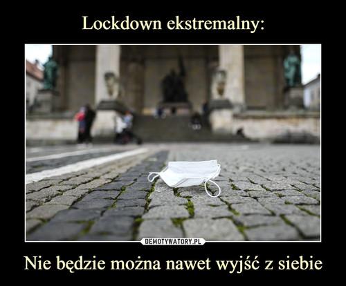 Lockdown ekstremalny: Nie będzie można nawet wyjść z siebie