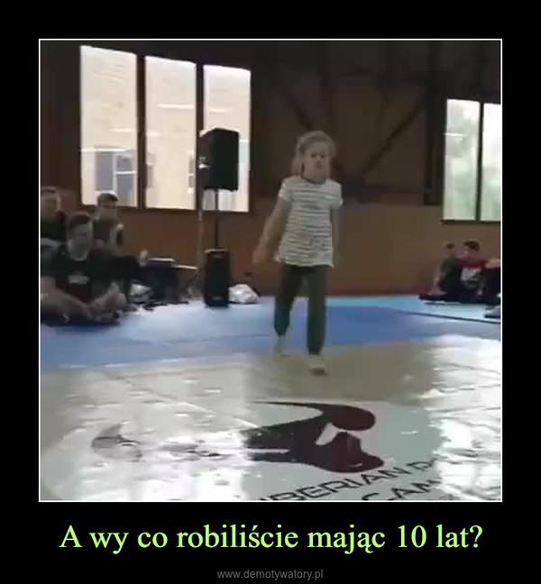 A wy co robiliście mając 10 lat? –