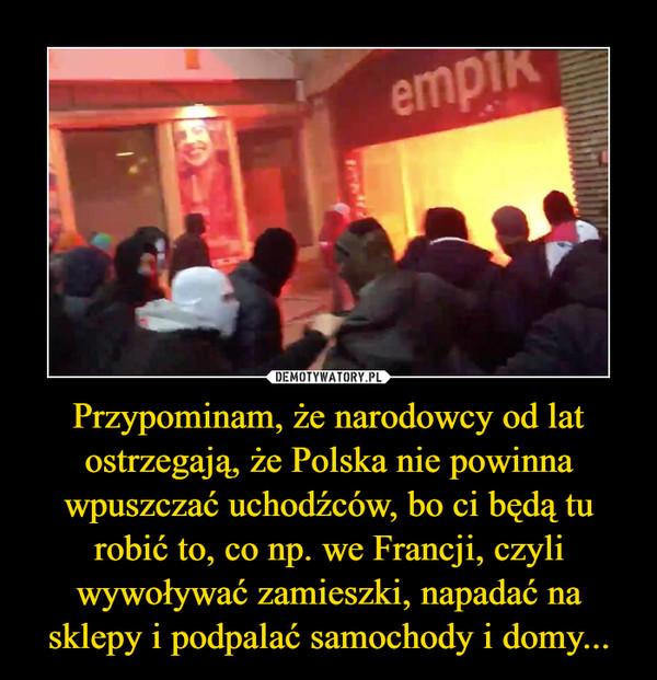 Przypominam, że narodowcy od lat ostrzegają, że Polska nie powinna wpuszczać uchodźców, bo ci będą tu robić to, co np. we Francji, czyli wywoływać zamieszki, napadać na sklepy i podpalać samochody i domy...