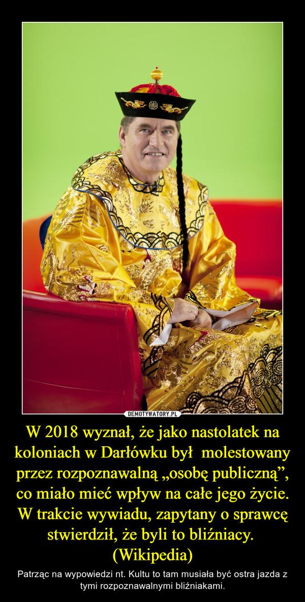 """W 2018 wyznał, że jako nastolatek na koloniach w Darłówku był molestowany przez rozpoznawalną """"osobę publiczną"""", co miało mieć wpływ na całe jego życie. W trakcie wywiadu, zapytany o sprawcę stwierdził, że byli to bliźniacy. (Wikipedia) – Patrząc na wypowiedzi nt. Kultu to tam musiała być ostra jazda z tymi rozpoznawalnymi bliźniakami."""