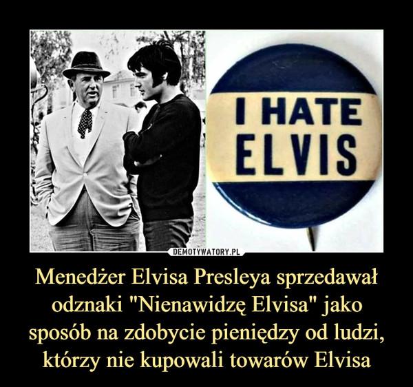 """Menedżer Elvisa Presleya sprzedawał odznaki """"Nienawidzę Elvisa"""" jako sposób na zdobycie pieniędzy od ludzi, którzy nie kupowali towarów Elvisa –"""