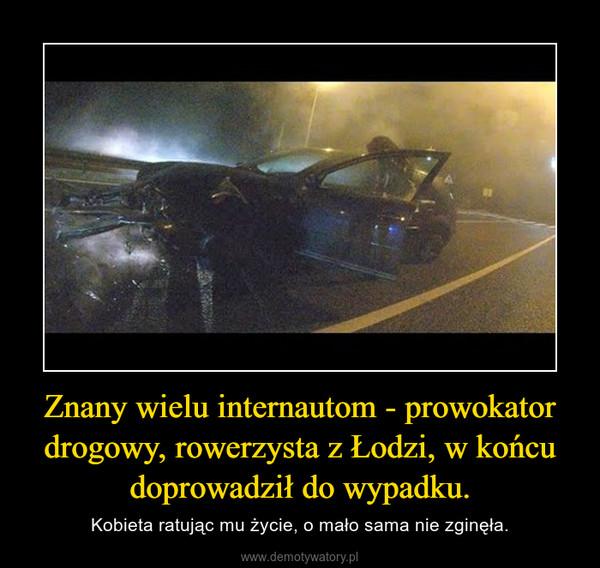 Znany wielu internautom - prowokator drogowy, rowerzysta z Łodzi, w końcu doprowadził do wypadku. – Kobieta ratując mu życie, o mało sama nie zginęła.