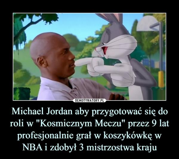 """Michael Jordan aby przygotować się do roli w """"Kosmicznym Meczu"""" przez 9 lat profesjonalnie grał w koszykówkę w NBA i zdobył 3 mistrzostwa kraju –"""