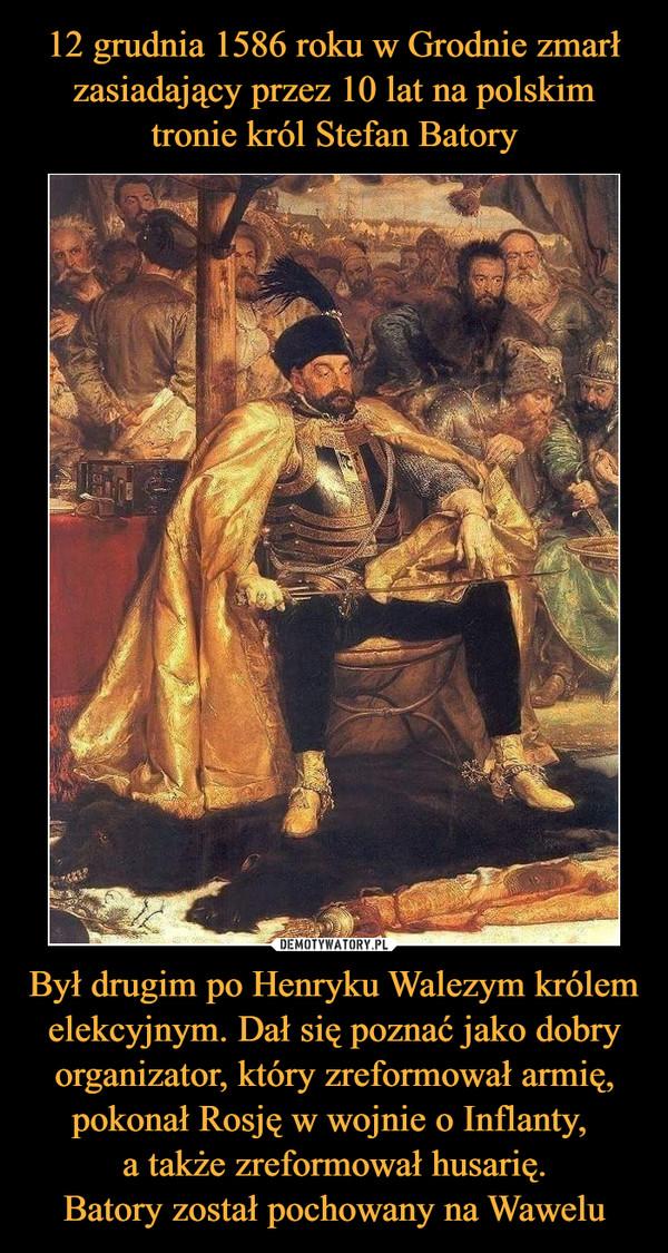 Był drugim po Henryku Walezym królem elekcyjnym. Dał się poznać jako dobry organizator, który zreformował armię, pokonał Rosję w wojnie o Inflanty, a także zreformował husarię.Batory został pochowany na Wawelu –