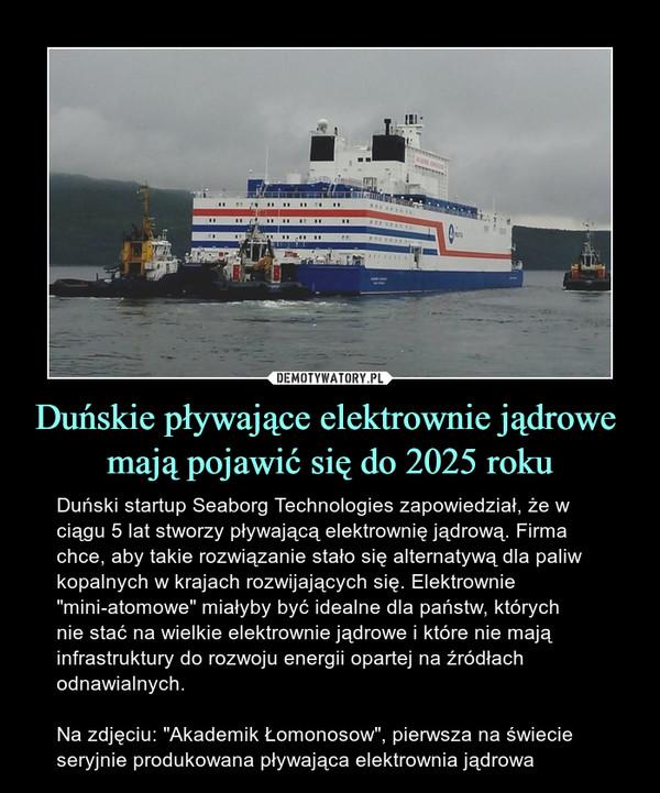 """Duńskie pływające elektrownie jądrowe mają pojawić się do 2025 roku – Duński startup Seaborg Technologies zapowiedział, że w ciągu 5 lat stworzy pływającą elektrownię jądrową. Firma chce, aby takie rozwiązanie stało się alternatywą dla paliw kopalnych w krajach rozwijających się. Elektrownie """"mini-atomowe"""" miałyby być idealne dla państw, których nie stać na wielkie elektrownie jądrowe i które nie mają infrastruktury do rozwoju energii opartej na źródłach odnawialnych.Na zdjęciu: """"Akademik Łomonosow"""", pierwsza na świecie seryjnie produkowana pływająca elektrownia jądrowa"""