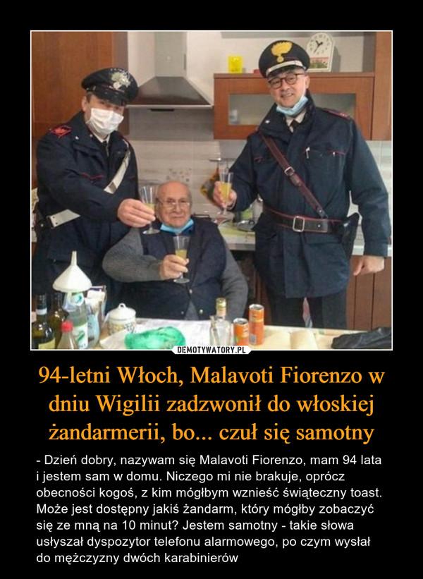 94-letni Włoch, Malavoti Fiorenzo w dniu Wigilii zadzwonił do włoskiej żandarmerii, bo... czuł się samotny – - Dzień dobry, nazywam się Malavoti Fiorenzo, mam 94 lata i jestem sam w domu. Niczego mi nie brakuje, oprócz obecności kogoś, z kim mógłbym wznieść świąteczny toast. Może jest dostępny jakiś żandarm, który mógłby zobaczyć się ze mną na 10 minut? Jestem samotny - takie słowa usłyszał dyspozytor telefonu alarmowego, po czym wysłał do mężczyzny dwóch karabinierów