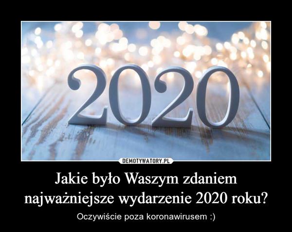 Jakie było Waszym zdaniem najważniejsze wydarzenie 2020 roku? – Oczywiście poza koronawirusem :)