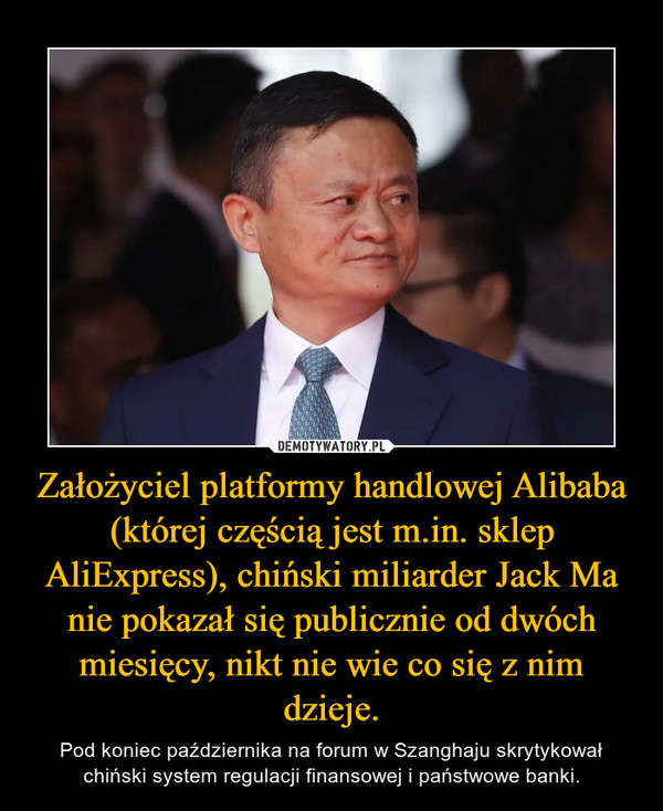 Założyciel platformy handlowej Alibaba (której częścią jest m.in. sklep AliExpress), chiński miliarder Jack Ma nie pokazał się publicznie od dwóch miesięcy, nikt nie wie co się z nim dzieje. – Pod koniec października na forum w Szanghaju skrytykował chiński system regulacji finansowej i państwowe banki.