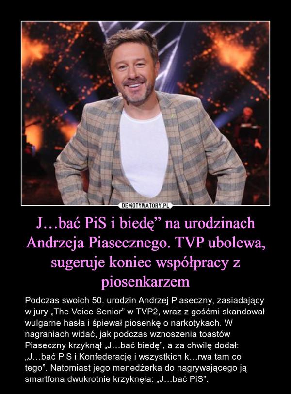 """J…bać PiS i biedę"""" na urodzinach Andrzeja Piasecznego. TVP ubolewa, sugeruje koniec współpracy z piosenkarzem – Podczas swoich 50. urodzin Andrzej Piaseczny, zasiadający w jury """"The Voice Senior"""" w TVP2, wraz z gośćmi skandował wulgarne hasła i śpiewał piosenkę o narkotykach. W nagraniach widać, jak podczas wznoszenia toastów Piaseczny krzyknął """"J…bać biedę"""", a za chwilę dodał: """"J…bać PiS i Konfederację i wszystkich k…rwa tam co tego"""". Natomiast jego menedżerka do nagrywającego ją smartfona dwukrotnie krzyknęła: """"J…bać PiS""""."""