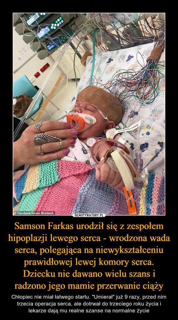 """Samson Farkas urodził się z zespołem hipoplazji lewego serca - wrodzona wada serca, polegająca na niewykształceniu prawidłowej lewej komory serca. Dziecku nie dawano wielu szans i radzono jego mamie przerwanie ciąży – Chłopiec nie miał łatwego startu. """"Umierał"""" już 9 razy, przed nim trzecia operacja serca, ale dotrwał do trzeciego roku życia i lekarze dają mu realne szanse na normalne życie"""