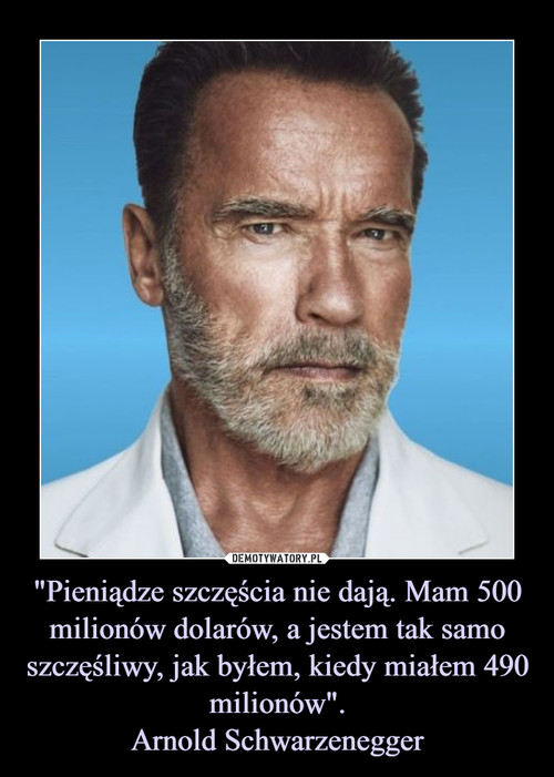 """""""Pieniądze szczęścia nie dają. Mam 500 milionów dolarów, a jestem tak samo szczęśliwy, jak byłem, kiedy miałem 490 milionów"""". Arnold Schwarzenegger"""