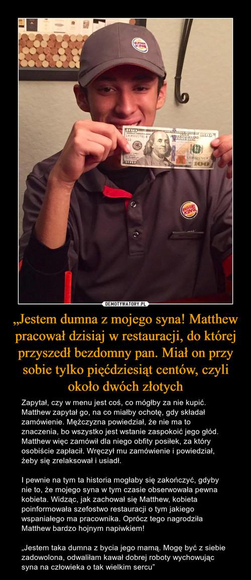 """""""Jestem dumna z mojego syna! Matthew pracował dzisiaj w restauracji, do której przyszedł bezdomny pan. Miał on przy sobie tylko pięćdziesiąt centów, czyli około dwóch złotych"""