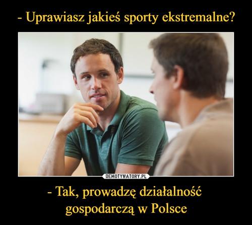 - Uprawiasz jakieś sporty ekstremalne? - Tak, prowadzę działalność  gospodarczą w Polsce