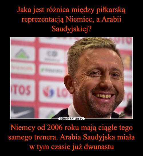 Jaka jest różnica między piłkarską reprezentacją Niemiec, a Arabii Saudyjskiej? Niemcy od 2006 roku mają ciągle tego samego trenera. Arabia Saudyjska miała w tym czasie już dwunastu