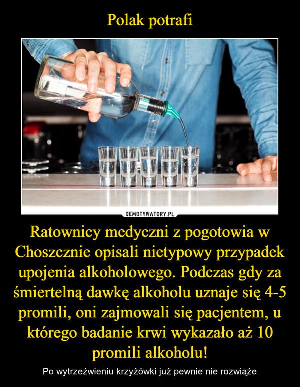 Ratownicy medyczni z pogotowia w Choszcznie opisali nietypowy przypadek upojenia alkoholowego. Podczas gdy za śmiertelną dawkę alkoholu uznaje się 4-5 promili, oni zajmowali się pacjentem, u którego badanie krwi wykazało aż 10 promili alkoholu! – Po wytrzeźwieniu krzyżówki już pewnie nie rozwiąże