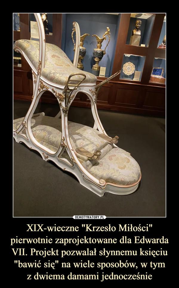 """XIX-wieczne """"Krzesło Miłości"""" pierwotnie zaprojektowane dla Edwarda VII. Projekt pozwalał słynnemu księciu """"bawić się"""" na wiele sposobów, w tymz dwiema damami jednocześnie –"""