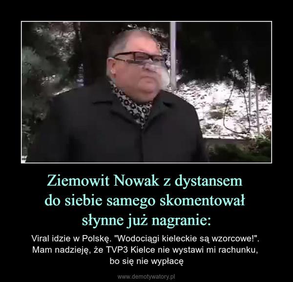 """Ziemowit Nowak z dystansem do siebie samego skomentował słynne już nagranie: – Viral idzie w Polskę. """"Wodociągi kieleckie są wzorcowe!"""". Mam nadzieję, że TVP3 Kielce nie wystawi mi rachunku, bo się nie wypłacę"""