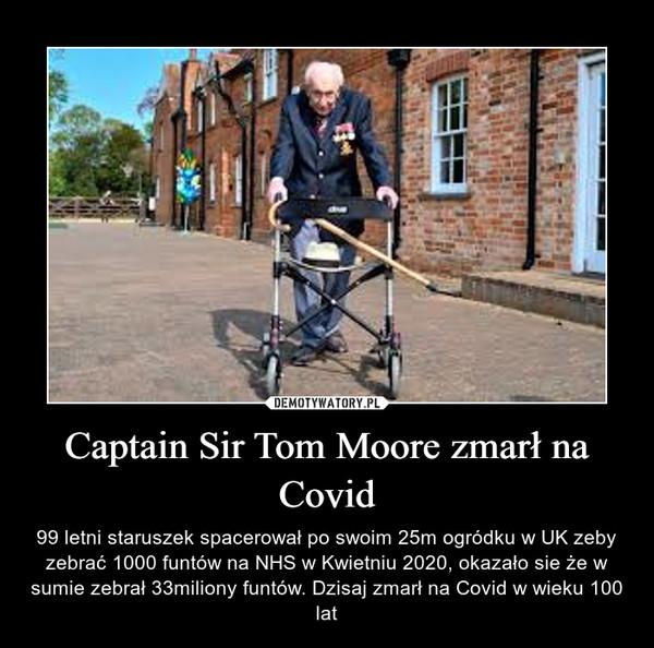 Captain Sir Tom Moore zmarł na Covid – 99 letni staruszek spacerował po swoim 25m ogródku w UK zeby zebrać 1000 funtów na NHS w Kwietniu 2020, okazało sie że w sumie zebrał 33miliony funtów. Dzisaj zmarł na Covid w wieku 100 lat