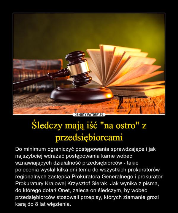 """Śledczy mają iść """"na ostro"""" z przedsiębiorcami – Do minimum ograniczyć postępowania sprawdzające i jak najszybciej wdrażać postępowania karne wobec wznawiających działalność przedsiębiorców - takie polecenia wysłał kilka dni temu do wszystkich prokuratorów regionalnych zastępca Prokuratora Generalnego i prokurator Prokuratury Krajowej Krzysztof Sierak. Jak wynika z pisma, do którego dotarł Onet, zaleca on śledczym, by wobec przedsiębiorców stosowali przepisy, których złamanie grozi karą do 8 lat więzienia."""