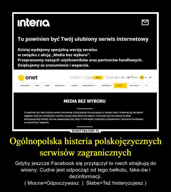 Ogólnopolska histeria polskojęzycznych serwisów zagranicznych – Gdyby jeszcze Facebook się przyłączył to niech strajkują do wiosny. Cudne jest odpocząć od tego bełkotu, fake-ów i dezinformacji.( Mocne=Odpoczywasz  |  Słabe=Też histeryzujesz )