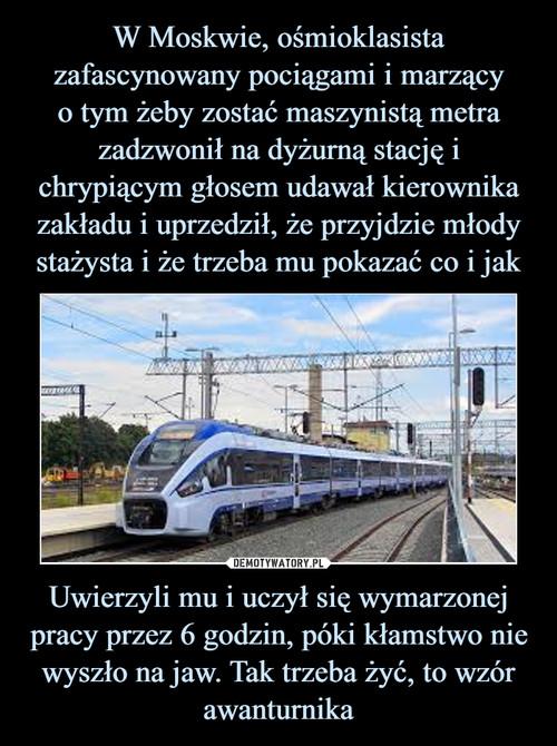 W Moskwie, ośmioklasista zafascynowany pociągami i marzący o tym żeby zostać maszynistą metra zadzwonił na dyżurną stację i chrypiącym głosem udawał kierownika zakładu i uprzedził, że przyjdzie młody stażysta i że trzeba mu pokazać co i jak Uwierzyli mu i uczył się wymarzonej pracy przez 6 godzin, póki kłamstwo nie wyszło na jaw. Tak trzeba żyć, to wzór awanturnika
