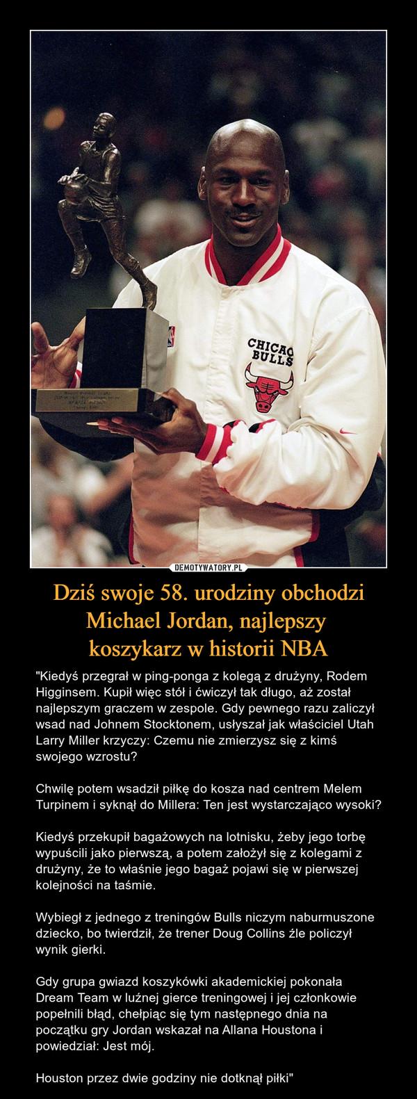 """Dziś swoje 58. urodziny obchodzi Michael Jordan, najlepszy koszykarz w historii NBA – """"Kiedyś przegrał w ping-ponga z kolegą z drużyny, Rodem Higginsem. Kupił więc stół i ćwiczył tak długo, aż został najlepszym graczem w zespole. Gdy pewnego razu zaliczył wsad nad Johnem Stocktonem, usłyszał jak właściciel Utah Larry Miller krzyczy: Czemu nie zmierzysz się z kimś swojego wzrostu?Chwilę potem wsadził piłkę do kosza nad centrem Melem Turpinem i syknął do Millera: Ten jest wystarczająco wysoki?Kiedyś przekupił bagażowych na lotnisku, żeby jego torbę wypuścili jako pierwszą, a potem założył się z kolegami z drużyny, że to właśnie jego bagaż pojawi się w pierwszej kolejności na taśmie.Wybiegł z jednego z treningów Bulls niczym naburmuszone dziecko, bo twierdził, że trener Doug Collins źle policzył wynik gierki.Gdy grupa gwiazd koszykówki akademickiej pokonała Dream Team w luźnej gierce treningowej i jej członkowie popełnili błąd, chełpiąc się tym następnego dnia na początku gry Jordan wskazał na Allana Houstona i powiedział: Jest mój.Houston przez dwie godziny nie dotknął piłki"""""""