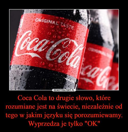 """Coca Cola to drugie słowo, które rozumiane jest na świecie, niezależnie od tego w jakim języku się porozumiewamy. Wyprzedza je tylko """"OK"""""""