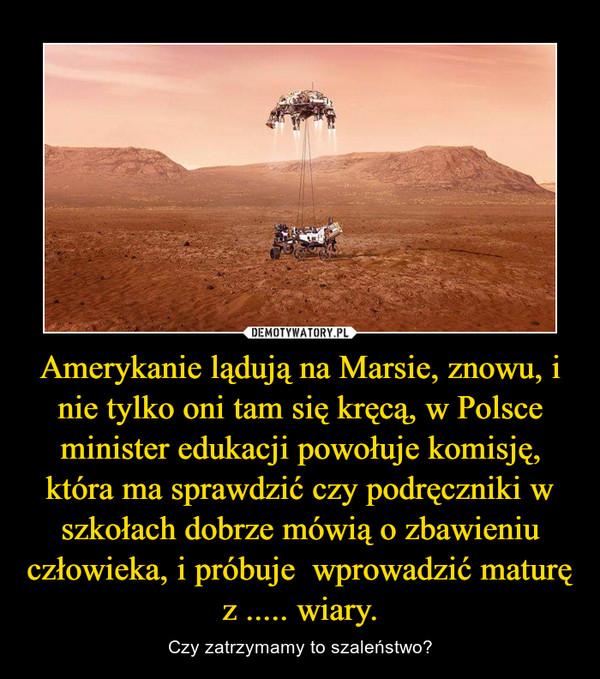 Amerykanie lądują na Marsie, znowu, i nie tylko oni tam się kręcą, w Polsce minister edukacji powołuje komisję, która ma sprawdzić czy podręczniki w szkołach dobrze mówią o zbawieniu człowieka, i próbuje  wprowadzić maturę z ..... wiary. – Czy zatrzymamy to szaleństwo?