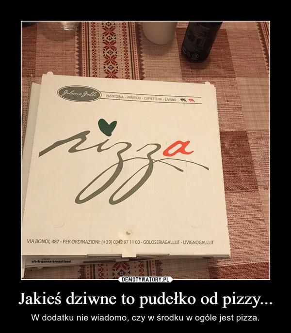 Jakieś dziwne to pudełko od pizzy... – W dodatku nie wiadomo, czy w środku w ogóle jest pizza.
