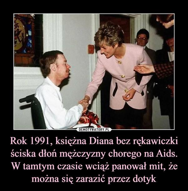 Rok 1991, księżna Diana bez rękawiczki ściska dłoń mężczyzny chorego na Aids. W tamtym czasie wciąż panował mit, że można się zarazić przez dotyk –