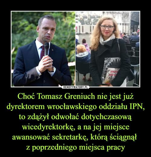 Choć Tomasz Greniuch nie jest już dyrektorem wrocławskiego oddziału IPN, to zdążył odwołać dotychczasową wicedyrektorkę, a na jej miejsce awansować sekretarkę, którą ściągnął  z poprzedniego miejsca pracy