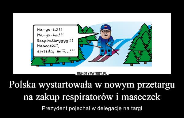 Polska wystartowała w nowym przetargu na zakup respiratorów i maseczek – Prezydent pojechał w delegację na targi