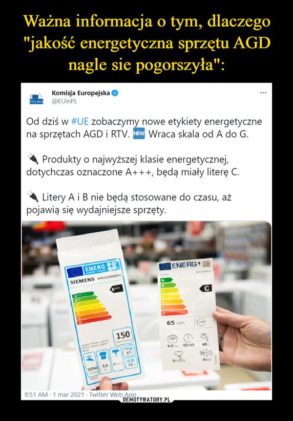 """–  Ważna informacja o tym, dlaczego""""jakość energetyczna sprzętu AGDnagle sie pogorszyła"""":Komisja Europejska@EUINPLPOLSKAOd dziś w #UE zobaczymy nowe etykiety energetycznena sprzętach AGD i RTV. NEW Wraca skala od A do G.Produkty o najwyższej klasie energetycznej,dotychczas oznaczone A+++, będą miały literę C.Litery A i B nie będą stosowane do czasu, ażpojawią się wydajniejsze sprzęty.ENERG 9ENERGSIEMENS wMIEMMOr65 Wh1001509,0 03:4748AscotroAnco10560 9,0 A9:51 AM - 1 mar 2021 · Twitter Web AppDEMOTYWATORY.PL"""