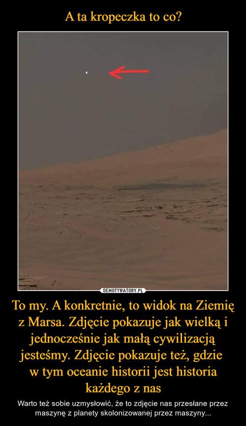 A ta kropeczka to co? To my. A konkretnie, to widok na Ziemię z Marsa. Zdjęcie pokazuje jak wielką i jednocześnie jak małą cywilizacją jesteśmy. Zdjęcie pokazuje też, gdzie  w tym oceanie historii jest historia każdego z nas