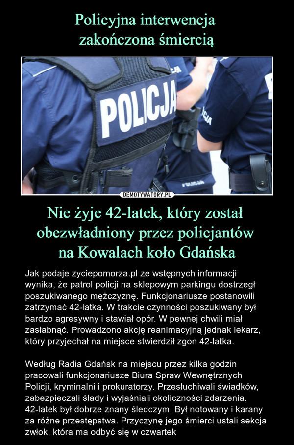 Nie żyje 42-latek, który został obezwładniony przez policjantów na Kowalach koło Gdańska – Jak podaje zyciepomorza.pl ze wstępnych informacji wynika, że patrol policji na sklepowym parkingu dostrzegł poszukiwanego mężczyznę.Funkcjonariusze postanowili zatrzymać 42-latka. W trakcie czynności poszukiwany był bardzo agresywny i stawiał opór. W pewnej chwili miał zasłabnąć. Prowadzono akcję reanimacyjną jednak lekarz, który przyjechał na miejsce stwierdził zgon 42-latka. Według Radia Gdańsk na miejscu przez kilka godzin pracowali funkcjonariusze Biura Spraw Wewnętrznych Policji, kryminalni i prokuratorzy. Przesłuchiwali świadków, zabezpieczali ślady i wyjaśniali okoliczności zdarzenia. 42-latek był dobrze znany śledczym. Był notowany i karany za różne przestępstwa. Przyczynę jego śmierci ustali sekcja zwłok, która ma odbyć się w czwartek