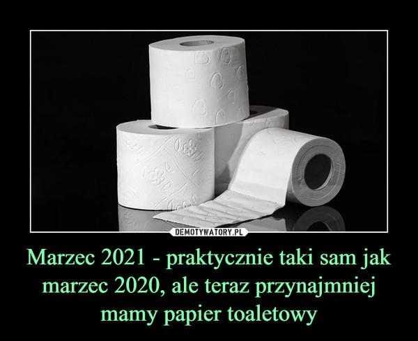 Marzec 2021 - praktycznie taki sam jak marzec 2020, ale teraz przynajmniej mamy papier toaletowy –