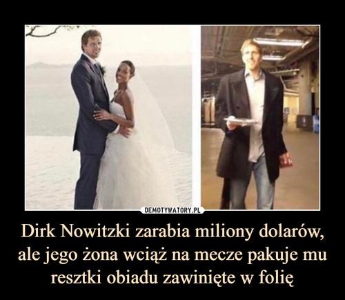 Dirk Nowitzki zarabia miliony dolarów, ale jego żona wciąż na mecze pakuje mu resztki obiadu zawinięte w folię