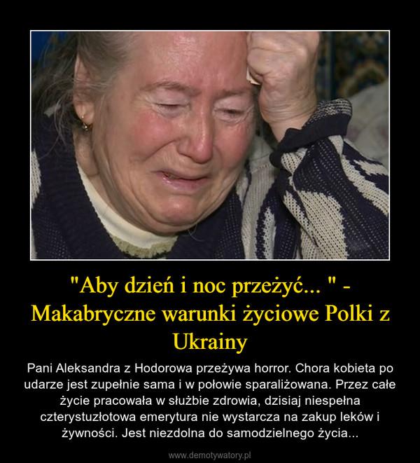 """""""Aby dzień i noc przeżyć... """" - Makabryczne warunki życiowe Polki z Ukrainy – Pani Aleksandra z Hodorowa przeżywa horror. Chora kobieta po udarze jest zupełnie sama i w połowie sparaliżowana. Przez całe życie pracowała w służbie zdrowia, dzisiaj niespełna czterystuzłotowa emerytura nie wystarcza na zakup leków i żywności. Jest niezdolna do samodzielnego życia..."""