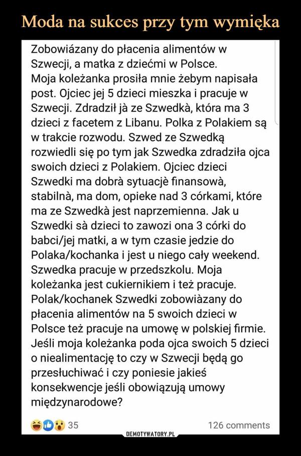 –  Zobowizany do płacenia alimentów w Szwecji, a matka z dziećmi w Polsce. Moja koleżanka prosiła mnie żebym napisała post. Ojciec jej 5 dzieci mieszka i pracuje w Szwecji. Zdradził ja ze Szwedkk która ma 3 dzieci z facetem z Libanu. Polka z Polakiem są w trakcie rozwodu. Szwed ze Szwedką rozwiedli się po tym jak Szwedka zdradziła ojca swoich dzieci z Polakiem. Ojciec dzieci Szwedki ma dobra sytuacje finansowa, stabilnk ma dom, opieke nad 3 córkami, które ma ze Szwedka jest naprzemienna. Jak u Szwedki sa dzieci to zawozi ona 3 córki do babci/jej matki, a w tym czasie jedzie do Polaka/kochanka i jest u niego cały weekend. Szwedka pracuje w przedszkolu. Moja koleżanka jest cukiernikiem i też pracuje. Polak/kochanek Szwedki zobowzany do płacenia alimentów na 5 swoich dzieci w Polsce też pracuje na umowę w polskiej firmie. Jeśli moja koleżanka poda ojca swoich 5 dzieci o niealimentację to czy w Szwecji będą go przesłuchiwać i czy poniesie jakieś konsekwencje jeśli obowiązują umowy międzynarodowe?