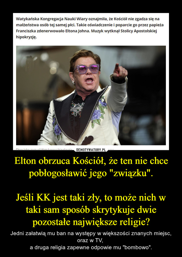 """Elton obrzuca Kościół, że ten nie chce pobłogosławić jego """"związku"""".Jeśli KK jest taki zły, to może nich w taki sam sposób skrytykuje dwie pozostałe największe religie? – Jedni załatwią mu ban na występy w większości znanych miejsc, oraz w TV, a druga religia zapewne odpowie mu """"bombowo""""."""