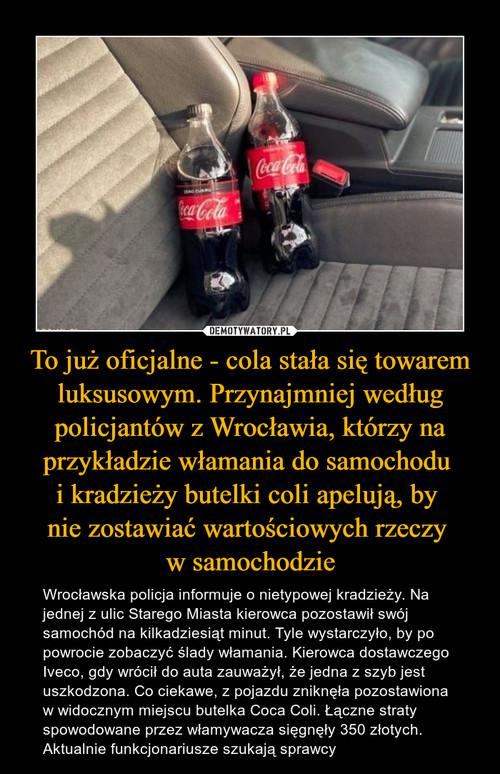 To już oficjalne - cola stała się towarem luksusowym. Przynajmniej według policjantów z Wrocławia, którzy na przykładzie włamania do samochodu  i kradzieży butelki coli apelują, by  nie zostawiać wartościowych rzeczy  w samochodzie