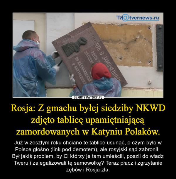 Rosja: Z gmachu byłej siedziby NKWD zdjęto tablicę upamiętniającą zamordowanych w Katyniu Polaków. – Już w zeszłym roku chciano te tablice usunąć, o czym było w Polsce głośno (link pod demotem), ale rosyjski sąd zabronił. Był jakiś problem, by Ci którzy je tam umieścili, poszli do władz Tweru i zalegalizowali tę samowolkę? Teraz płacz i zgrzytanie zębów i Rosja zła.