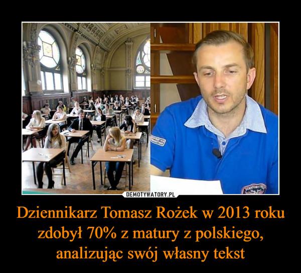 Dziennikarz Tomasz Rożek w 2013 roku zdobył 70% z matury z polskiego, analizując swój własny tekst –
