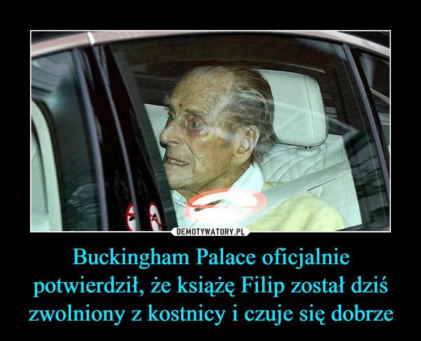 Buckingham Palace oficjalnie potwierdził, że książę Filip został dziś zwolniony z kostnicy i czuje się dobrze –