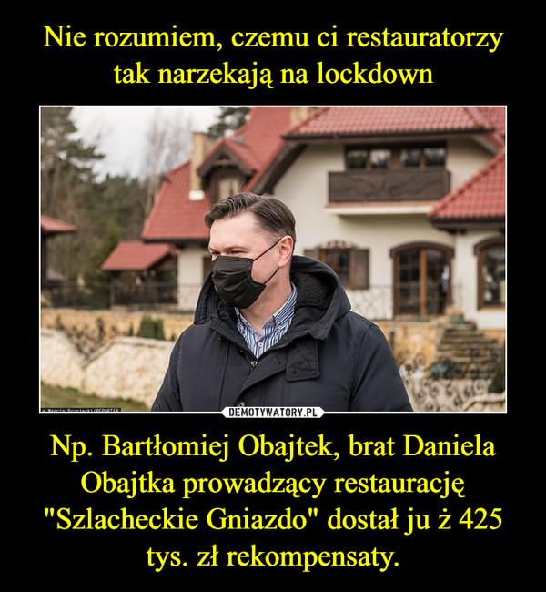 """Np. Bartłomiej Obajtek, brat Daniela Obajtka prowadzący restaurację """"Szlacheckie Gniazdo"""" dostał ju ż 425 tys. zł rekompensaty. –"""