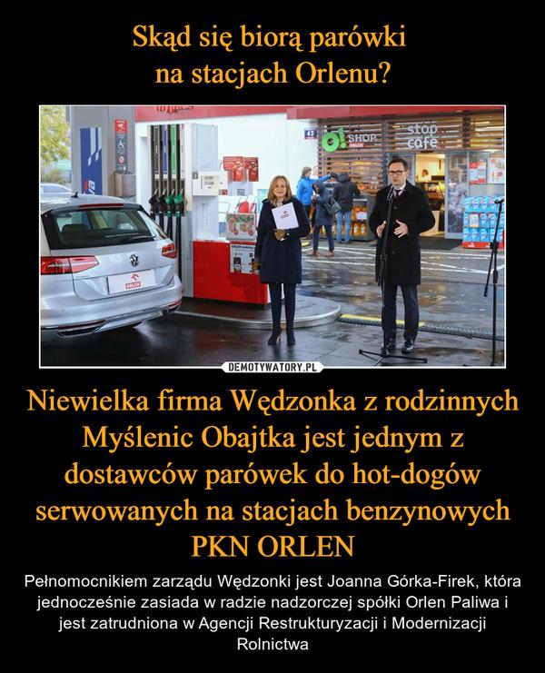 Niewielka firma Wędzonka z rodzinnych Myślenic Obajtka jest jednym z dostawców parówek do hot-dogów serwowanych na stacjach benzynowych PKN ORLEN – Pełnomocnikiem zarządu Wędzonki jest Joanna Górka-Firek, która jednocześnie zasiada w radzie nadzorczej spółki Orlen Paliwa i jest zatrudniona w Agencji Restrukturyzacji i Modernizacji Rolnictwa
